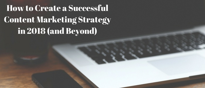 How to Create a Successful Content Marketing Strategy in 2018 (and Beyond)